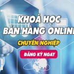 Khóa học bán hàng online, kinh doanh online trọn gói hiệu quả