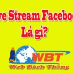 Live stream Facebook là gì? Hướng dẫn cách live stream bằng máy tính